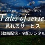 「Tales of series(テイルズ オブ シリーズ)」が見れる動画配信サービス