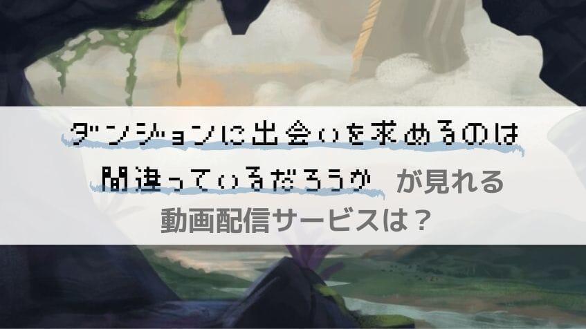 ダンまちのアニメ・映画シリーズが見れる動画配信サービスまとめ【ダンジョンに出会いを求めるのは間違っているだろうか】