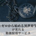 リゼロのアニメ・劇場版が見れる動画配信サービスまとめ【Re:ゼロから始める異世界生活】