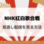NHK紅白歌合戦(2019年)の見逃し配信をしている動画サービスまとめ!再放送はないけど2020年に期間限定で動画配信あり